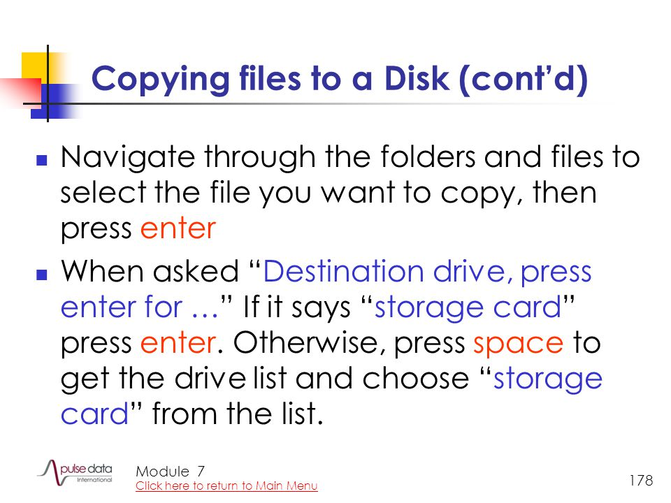 Module 178 Copying files to a Disk (cont'd) Navigate through the folders and files to select the file you want to copy, then press enter When asked Destination drive, press enter for … If it says storage card press enter.