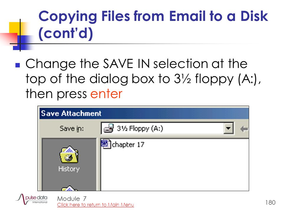 Module 180 Copying Files from Email to a Disk (cont'd) Change the SAVE IN selection at the top of the dialog box to 3½ floppy (A:), then press enter 7