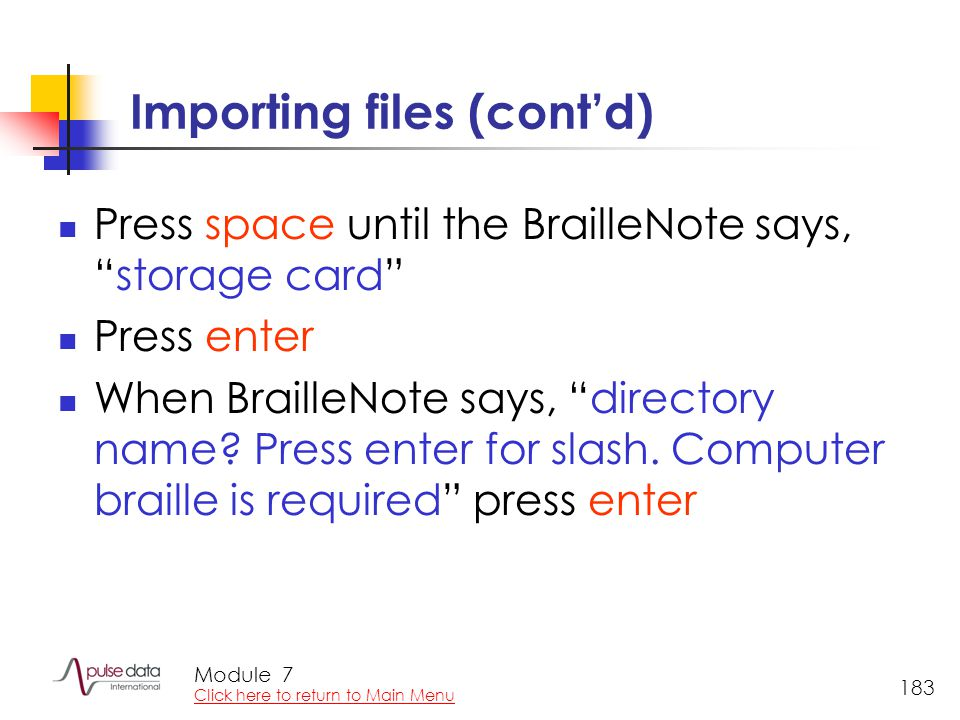 Module 183 Importing files (cont'd) Press space until the BrailleNote says, storage card Press enter When BrailleNote says, directory name.