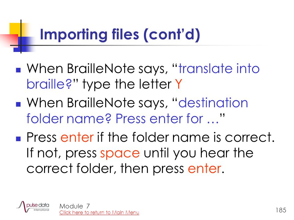 Module 185 Importing files (cont'd) When BrailleNote says, translate into braille type the letter Y When BrailleNote says, destination folder name.