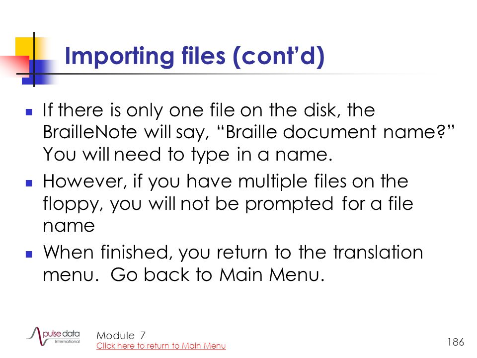Module 186 Importing files (cont'd) If there is only one file on the disk, the BrailleNote will say, Braille document name You will need to type in a name.