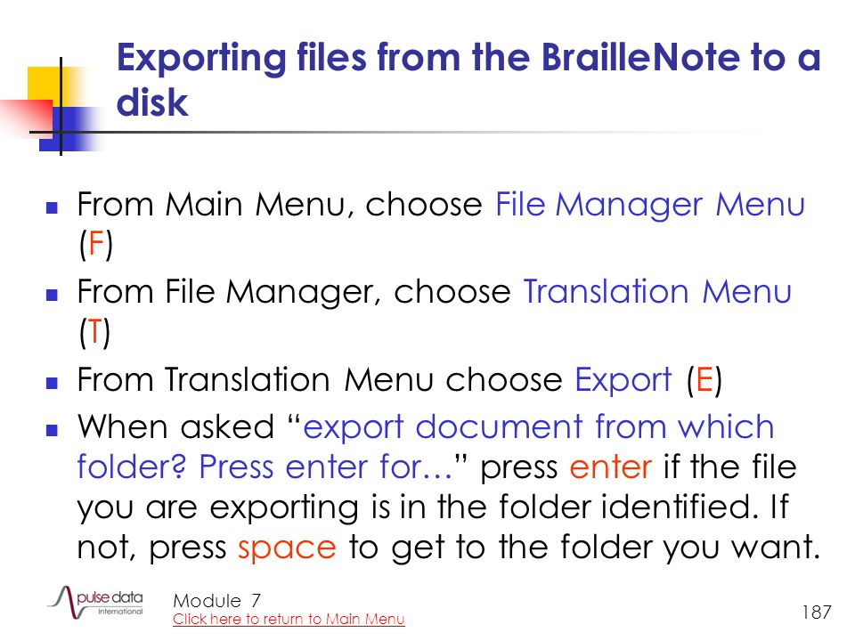 Module 187 Exporting files from the BrailleNote to a disk From Main Menu, choose File Manager Menu (F) From File Manager, choose Translation Menu (T) From Translation Menu choose Export (E) When asked export document from which folder.