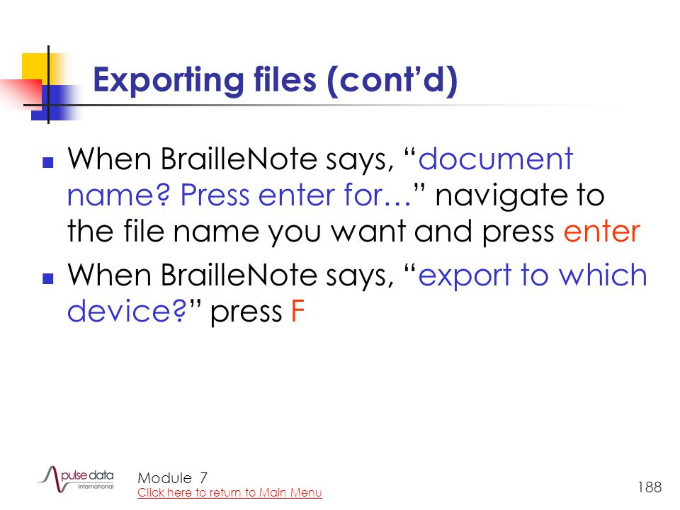 "Module 188 Exporting files (cont'd) When BrailleNote says, ""document name? Press enter for…"" navigate to the file name you want and press enter When B"