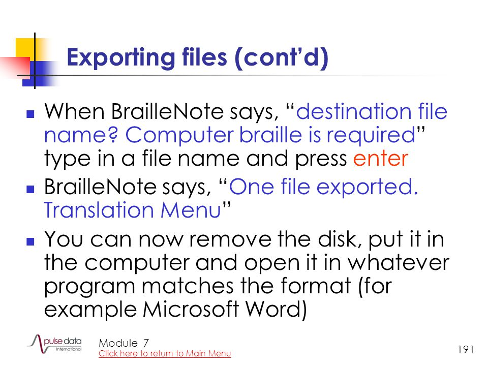 Module 191 Exporting files (cont'd) When BrailleNote says, destination file name.
