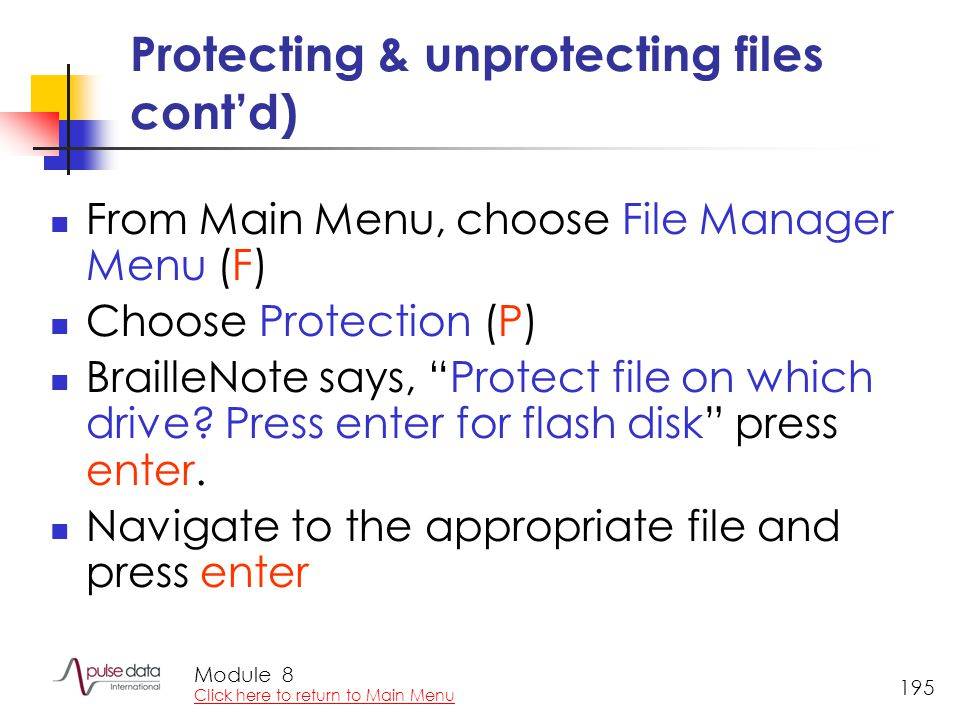 Module 195 Protecting & unprotecting files cont'd) From Main Menu, choose File Manager Menu (F) Choose Protection (P) BrailleNote says, Protect file on which drive.