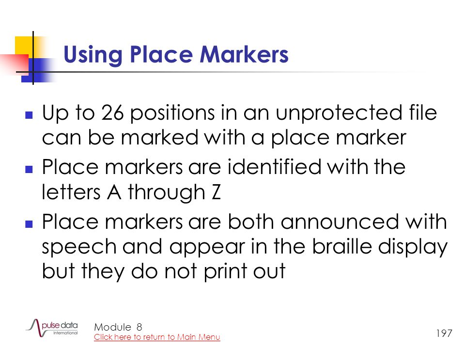 Module 197 Using Place Markers Up to 26 positions in an unprotected file can be marked with a place marker Place markers are identified with the letters A through Z Place markers are both announced with speech and appear in the braille display but they do not print out 8 Click here to return to Main Menu