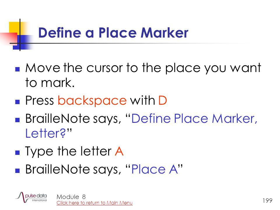 "Module 199 Define a Place Marker Move the cursor to the place you want to mark. Press backspace with D BrailleNote says, ""Define Place Marker, Letter?"