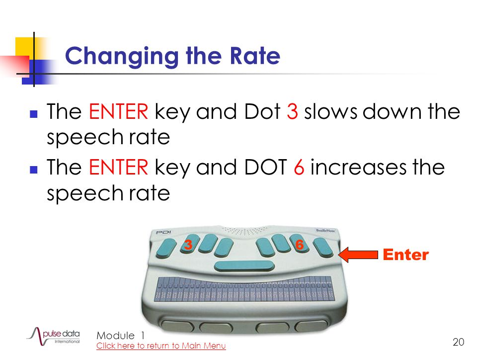Module 20 Changing the Rate The ENTER key and Dot 3 slows down the speech rate The ENTER key and DOT 6 increases the speech rate 36 Enter 1 Click here to return to Main Menu