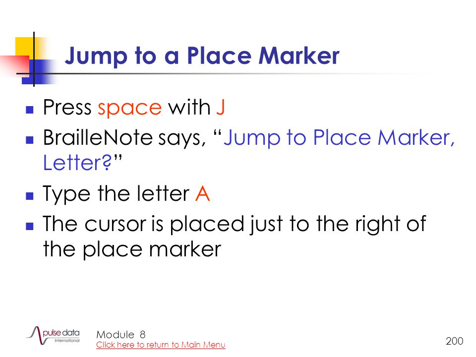 "Module 200 Jump to a Place Marker Press space with J BrailleNote says, ""Jump to Place Marker, Letter?"" Type the letter A The cursor is placed just to"
