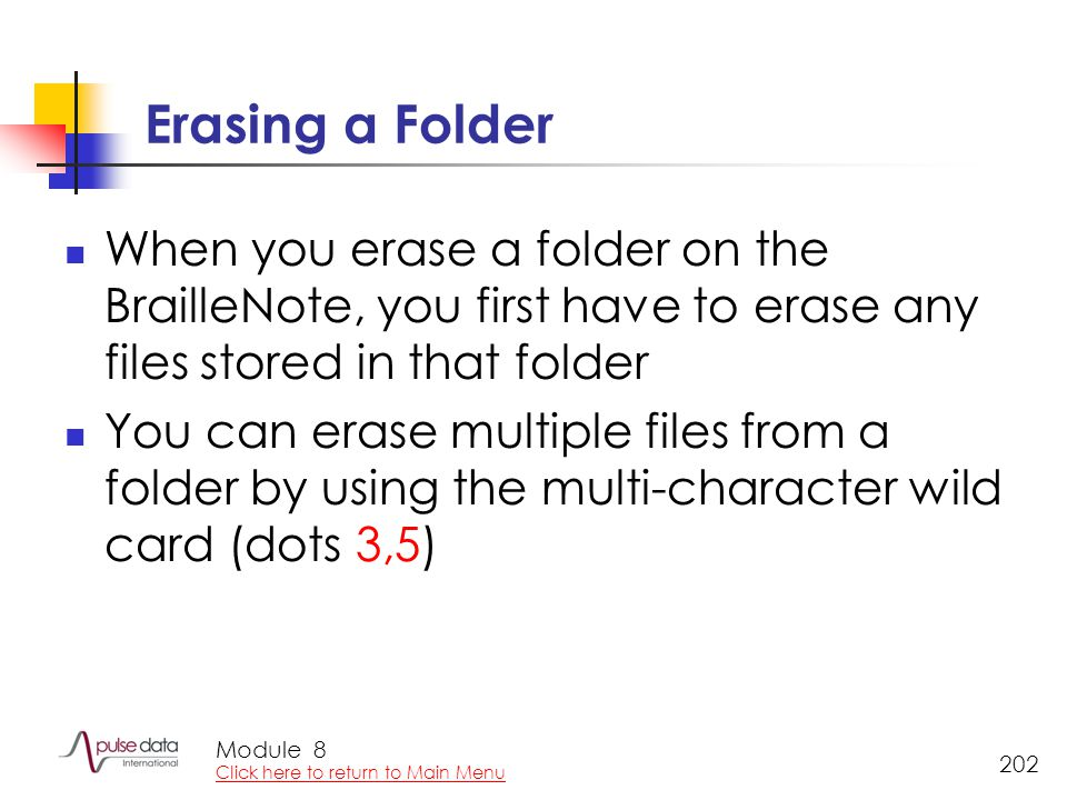 Module 202 Erasing a Folder When you erase a folder on the BrailleNote, you first have to erase any files stored in that folder You can erase multiple files from a folder by using the multi-character wild card (dots 3,5) 8 Click here to return to Main Menu