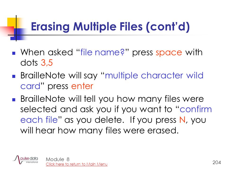 Module 204 Erasing Multiple Files (cont'd) When asked file name? press space with dots 3,5 BrailleNote will say multiple character wild card press enter BrailleNote will tell you how many files were selected and ask you if you want to confirm each file as you delete.