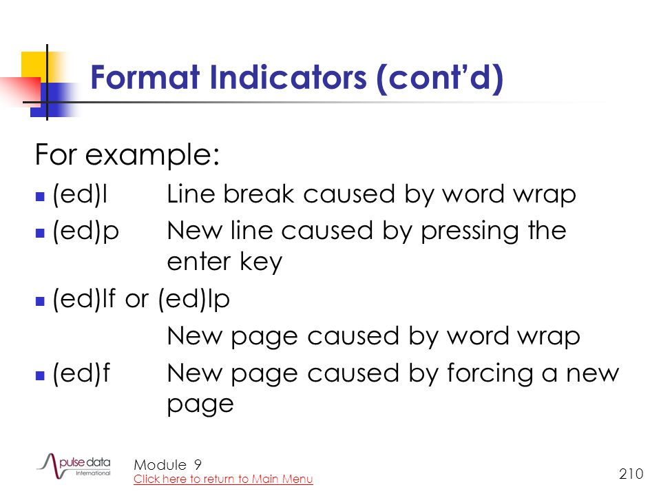 Module 210 Format Indicators (cont'd) For example: (ed)l Line break caused by word wrap (ed)pNew line caused by pressing the enter key (ed)lf or (ed)lp New page caused by word wrap (ed)fNew page caused by forcing a new page 9 Click here to return to Main Menu