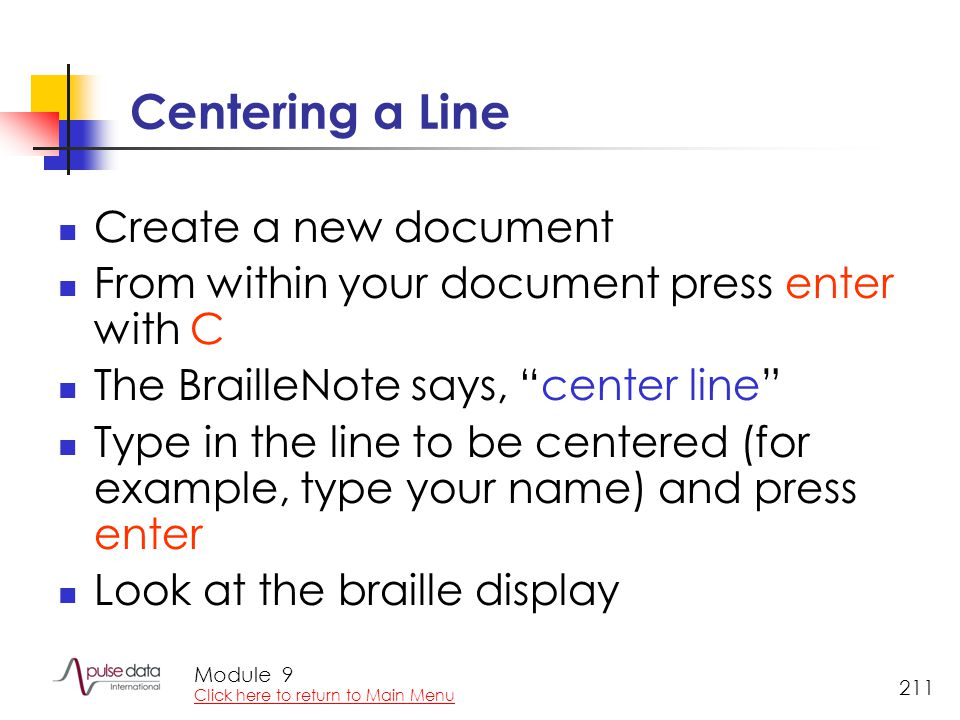 Module 211 Centering a Line Create a new document From within your document press enter with C The BrailleNote says, center line Type in the line to be centered (for example, type your name) and press enter Look at the braille display 9 Click here to return to Main Menu
