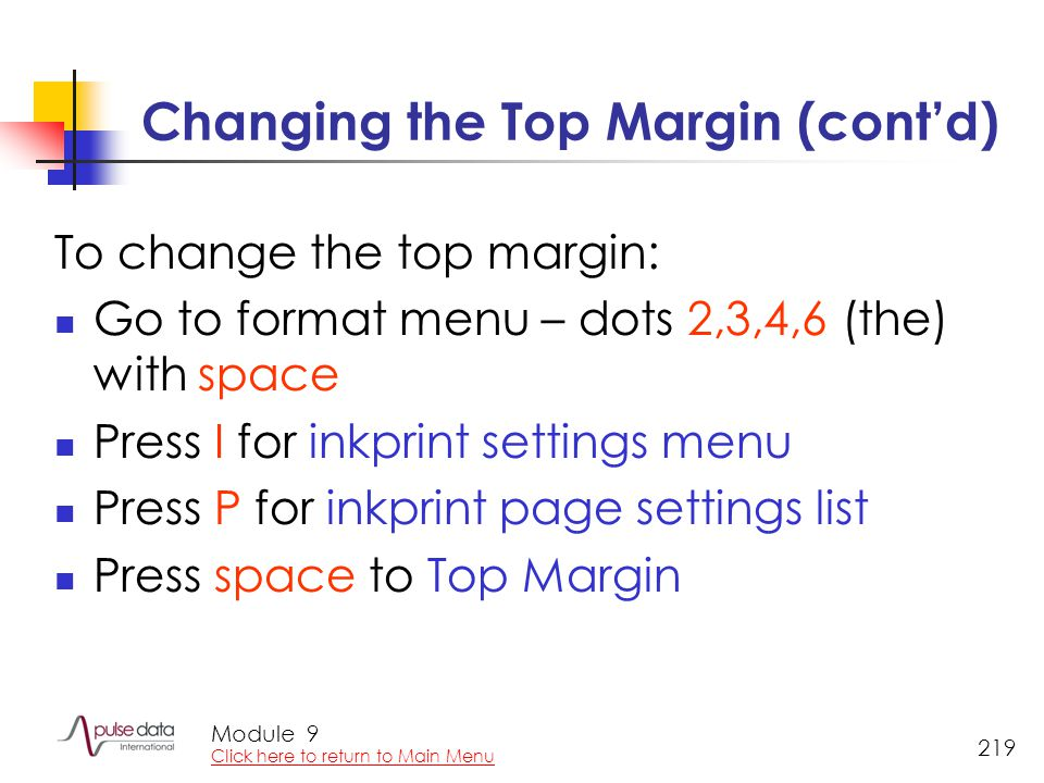 Module 219 Changing the Top Margin (cont'd) To change the top margin: Go to format menu – dots 2,3,4,6 (the) with space Press I for inkprint settings menu Press P for inkprint page settings list Press space to Top Margin 9 Click here to return to Main Menu
