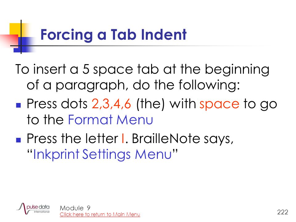 Module 222 Forcing a Tab Indent To insert a 5 space tab at the beginning of a paragraph, do the following: Press dots 2,3,4,6 (the) with space to go t
