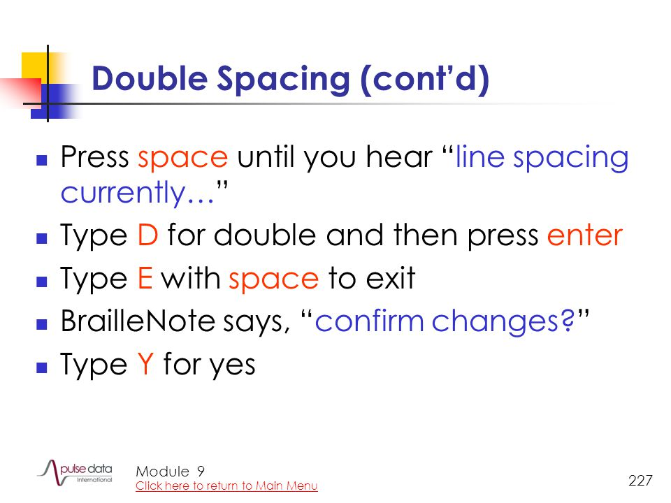 Module 227 Double Spacing (cont'd) Press space until you hear line spacing currently… Type D for double and then press enter Type E with space to exit BrailleNote says, confirm changes Type Y for yes 9 Click here to return to Main Menu