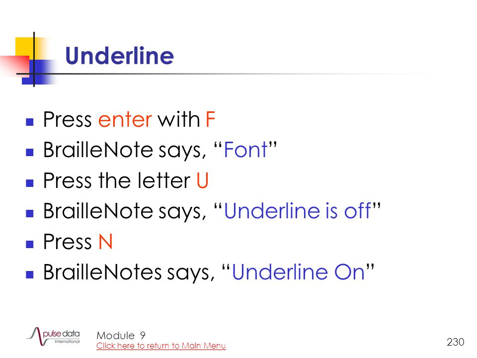 Module 230 Underline Press enter with F BrailleNote says, Font Press the letter U BrailleNote says, Underline is off Press N BrailleNotes says, Underline On 9 Click here to return to Main Menu