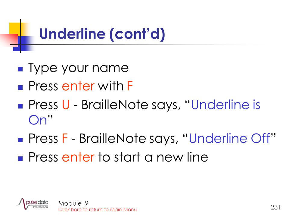 Module 231 Underline (cont'd) Type your name Press enter with F Press U - BrailleNote says, Underline is On Press F - BrailleNote says, Underline Off Press enter to start a new line 9 Click here to return to Main Menu
