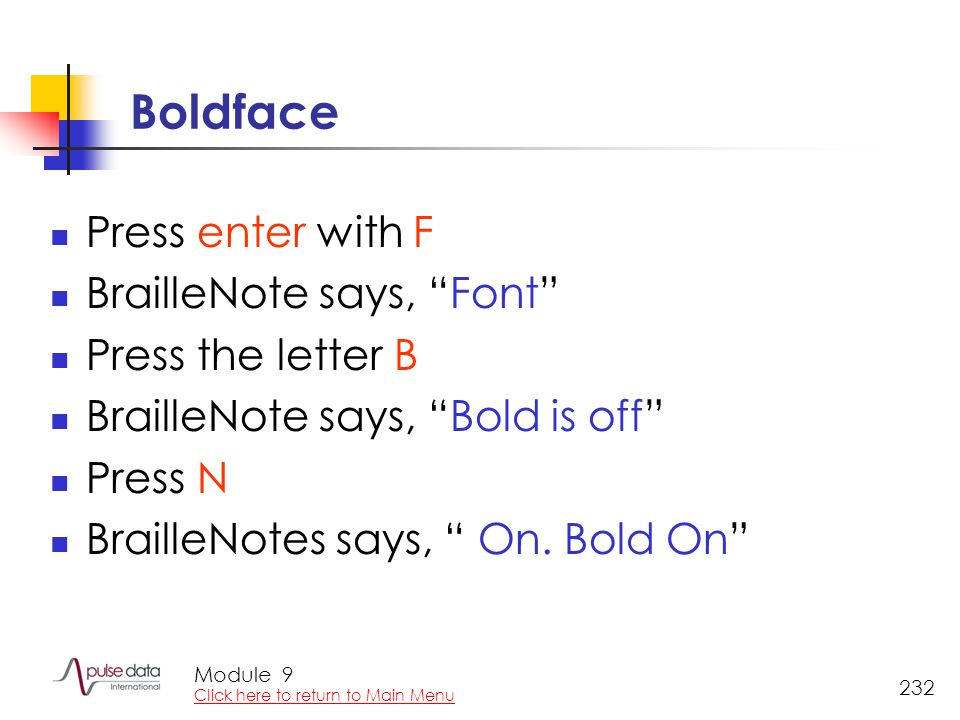 Module 232 Boldface Press enter with F BrailleNote says, Font Press the letter B BrailleNote says, Bold is off Press N BrailleNotes says, On.