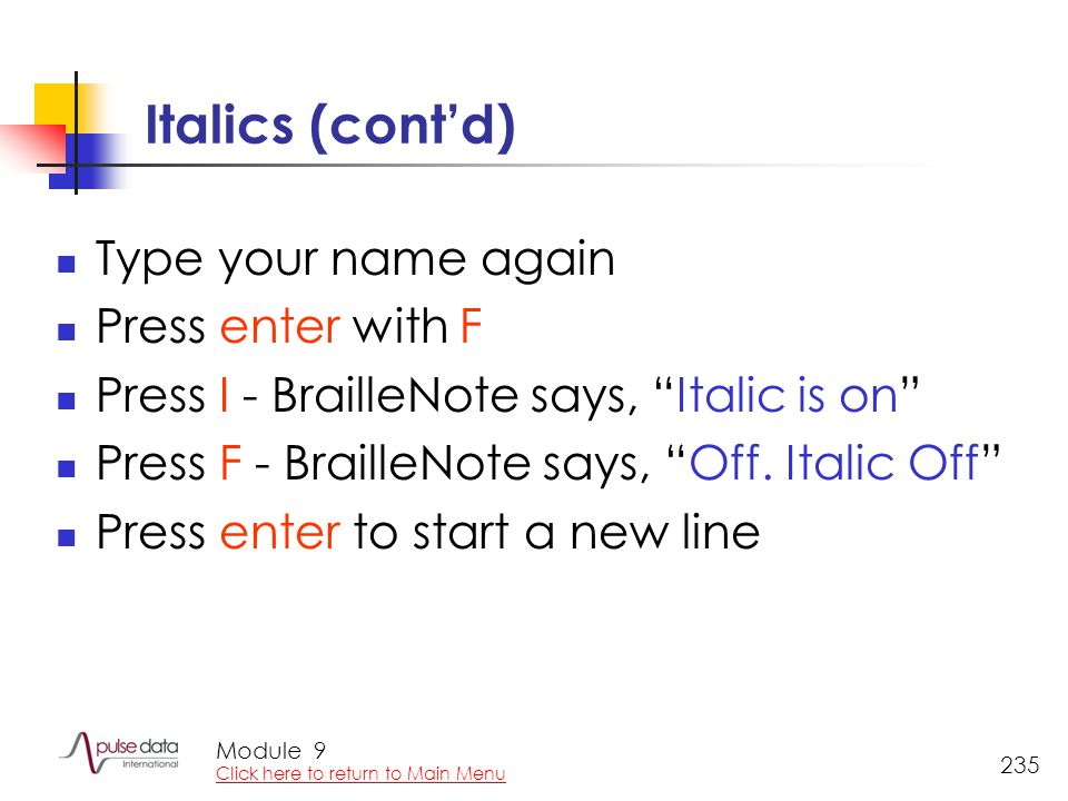 "Module 235 Italics (cont'd) Type your name again Press enter with F Press I - BrailleNote says, ""Italic is on"" Press F - BrailleNote says, ""Off. Itali"