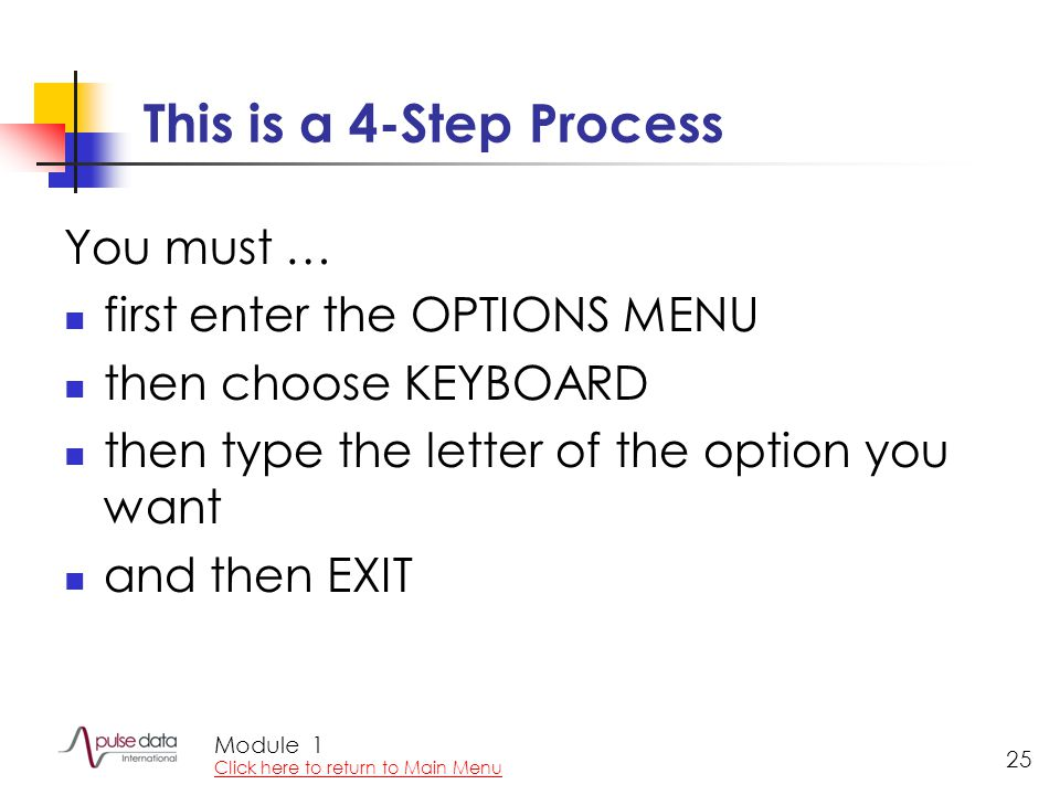 Module 25 This is a 4-Step Process You must … first enter the OPTIONS MENU then choose KEYBOARD then type the letter of the option you want and then EXIT 1 Click here to return to Main Menu