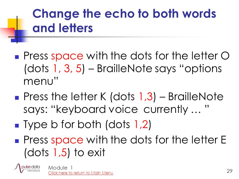 Module 29 Change the echo to both words and letters Press space with the dots for the letter O (dots 1, 3, 5) – BrailleNote says options menu Press the letter K (dots 1,3) – BrailleNote says: keyboard voice currently … Type b for both (dots 1,2) Press space with the dots for the letter E (dots 1,5) to exit 1 Click here to return to Main Menu