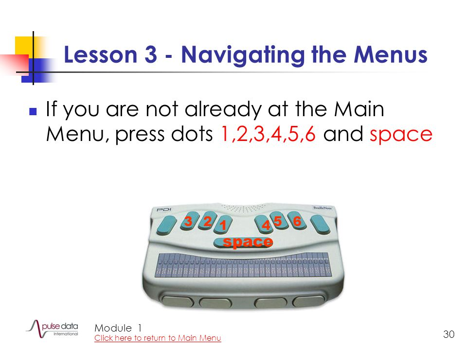 Module 30 Lesson 3 - Navigating the Menus If you are not already at the Main Menu, press dots 1,2,3,4,5,6 and space 1 23 4 56 space 1 Click here to re