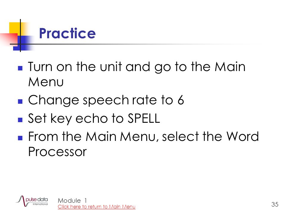 Module 35 Practice Turn on the unit and go to the Main Menu Change speech rate to 6 Set key echo to SPELL From the Main Menu, select the Word Processor 1 Click here to return to Main Menu