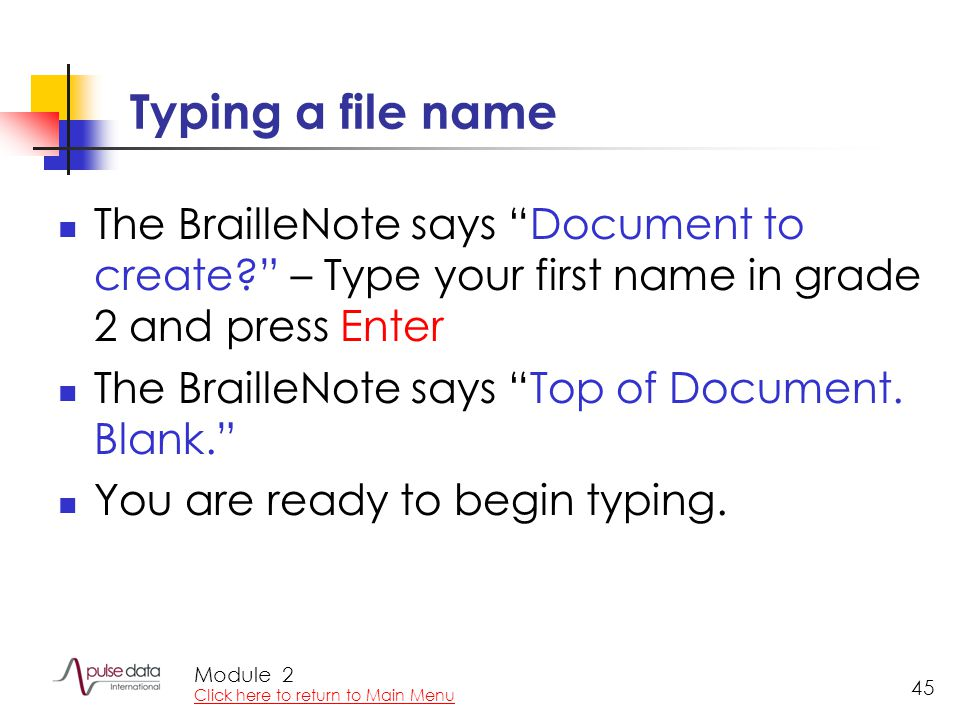 Module 45 Typing a file name The BrailleNote says Document to create? – Type your first name in grade 2 and press Enter The BrailleNote says Top of Document.
