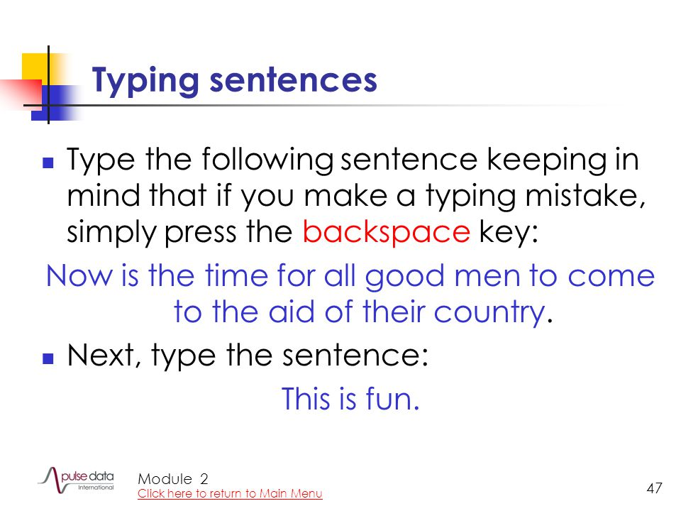 Module 47 Typing sentences Type the following sentence keeping in mind that if you make a typing mistake, simply press the backspace key: Now is the time for all good men to come to the aid of their country.