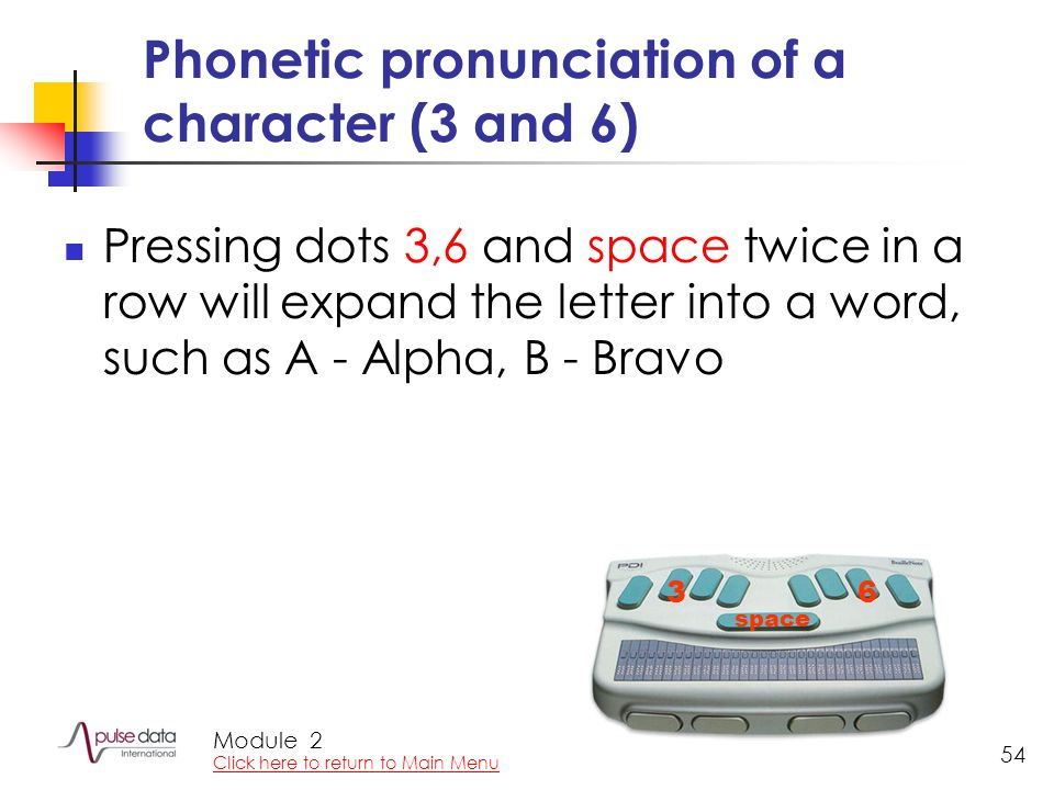 Module 54 Phonetic pronunciation of a character (3 and 6) Pressing dots 3,6 and space twice in a row will expand the letter into a word, such as A - Alpha, B - Bravo 36 space 2 Click here to return to Main Menu