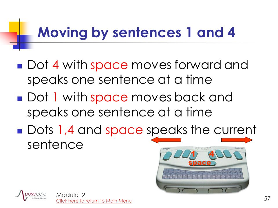Module 57 Moving by sentences 1 and 4 Dot 4 with space moves forward and speaks one sentence at a time Dot 1 with space moves back and speaks one sentence at a time Dots 1,4 and space speaks the current sentence 14 space 2 Click here to return to Main Menu