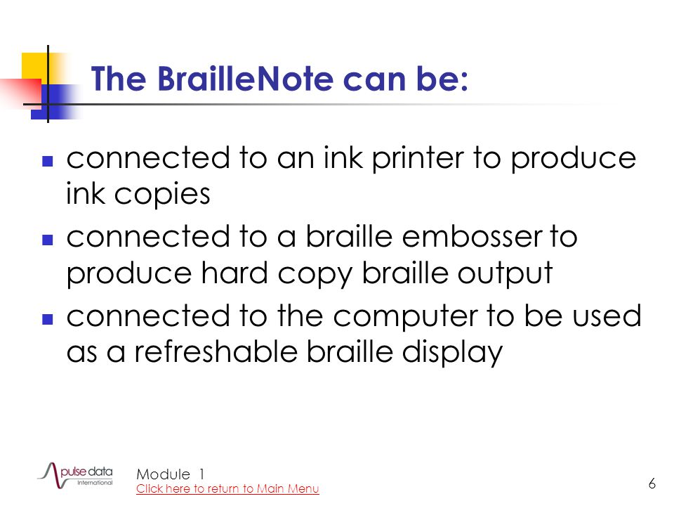 Module 6 The BrailleNote can be: connected to an ink printer to produce ink copies connected to a braille embosser to produce hard copy braille output connected to the computer to be used as a refreshable braille display 1 Click here to return to Main Menu