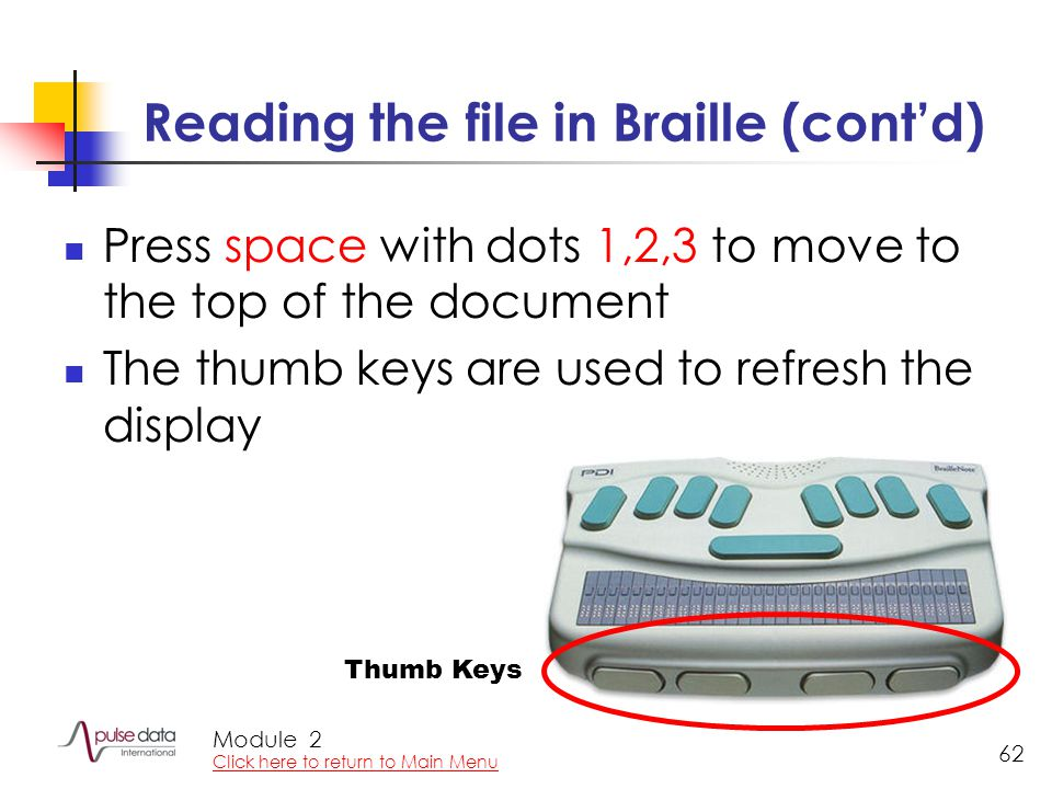 Module 62 Reading the file in Braille (cont'd) Press space with dots 1,2,3 to move to the top of the document The thumb keys are used to refresh the d