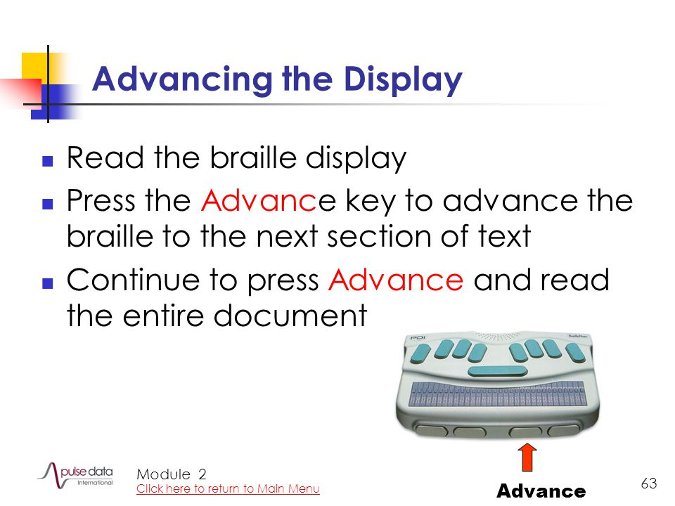 Module 63 Advancing the Display Read the braille display Press the Advance key to advance the braille to the next section of text Continue to press Advance and read the entire document Advance 2 Click here to return to Main Menu