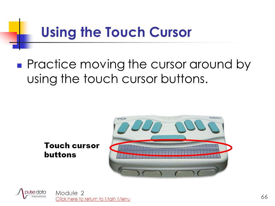 Module 66 Using the Touch Cursor Practice moving the cursor around by using the touch cursor buttons. Touch cursor buttons 2 Click here to return to M