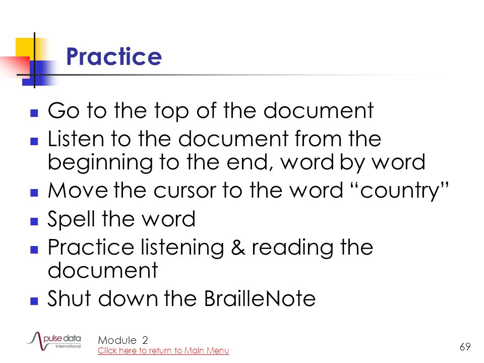 Module 69 Practice Go to the top of the document Listen to the document from the beginning to the end, word by word Move the cursor to the word country Spell the word Practice listening & reading the document Shut down the BrailleNote 2 Click here to return to Main Menu