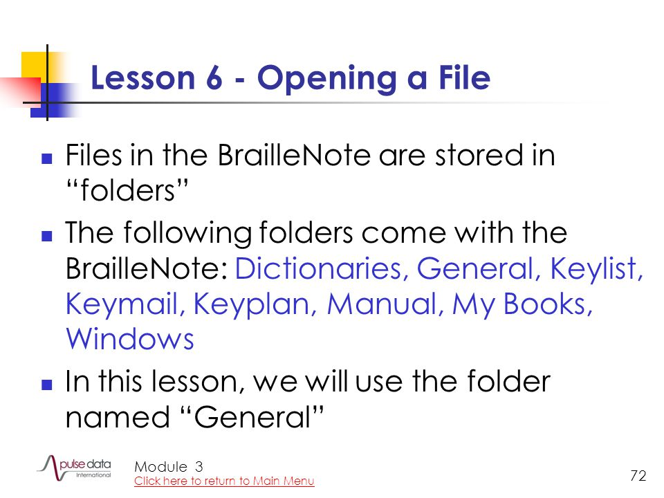 Module 72 Lesson 6 - Opening a File Files in the BrailleNote are stored in folders The following folders come with the BrailleNote: Dictionaries, General, Keylist, Keymail, Keyplan, Manual, My Books, Windows In this lesson, we will use the folder named General 3 Click here to return to Main Menu