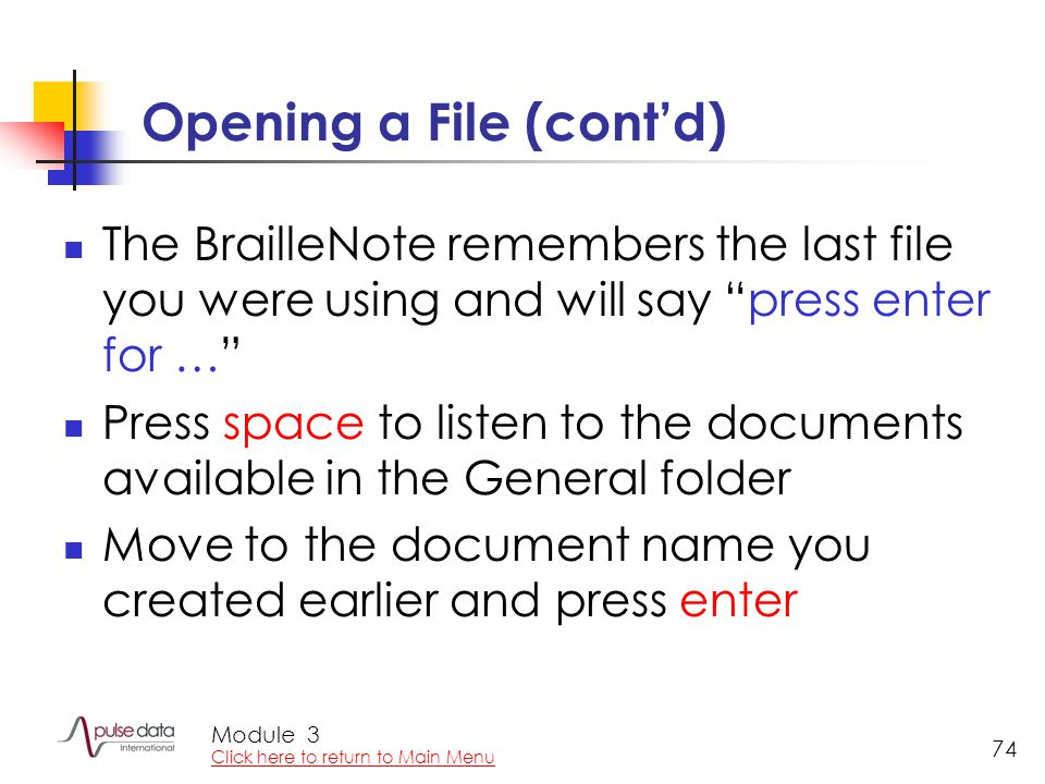"Module 74 Opening a File (cont'd) The BrailleNote remembers the last file you were using and will say ""press enter for …"" Press space to listen to the"