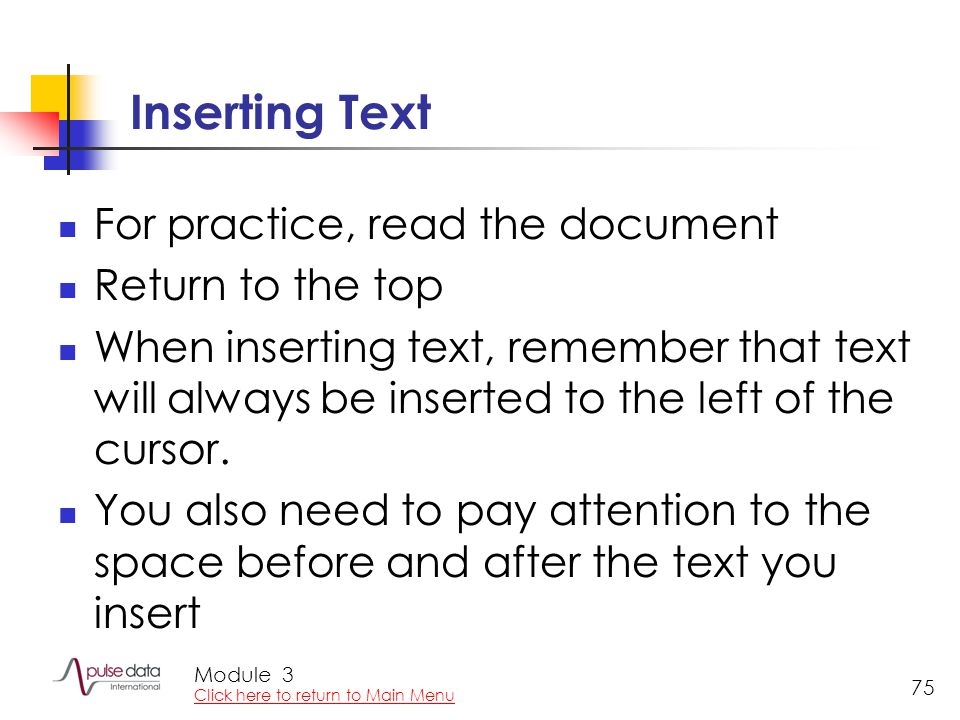 Module 75 Inserting Text For practice, read the document Return to the top When inserting text, remember that text will always be inserted to the left of the cursor.