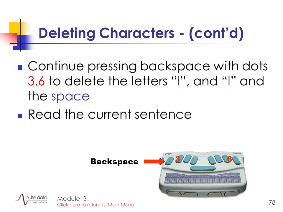 Module 78 Deleting Characters - (cont'd) Continue pressing backspace with dots 3,6 to delete the letters l , and l and the space Read the current sentence 36 Backspace 3 Click here to return to Main Menu