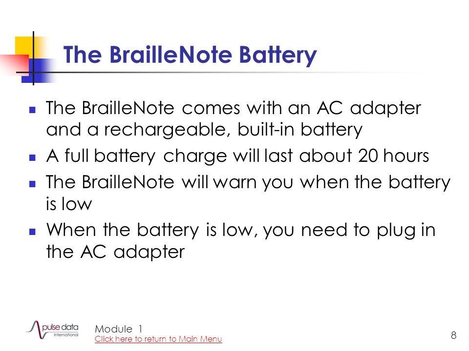 Module 8 The BrailleNote Battery The BrailleNote comes with an AC adapter and a rechargeable, built-in battery A full battery charge will last about 20 hours The BrailleNote will warn you when the battery is low When the battery is low, you need to plug in the AC adapter 1 Click here to return to Main Menu