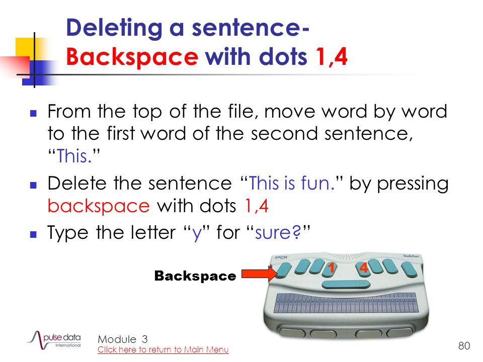 Module 80 Deleting a sentence- Backspace with dots 1,4 From the top of the file, move word by word to the first word of the second sentence, This. Delete the sentence This is fun. by pressing backspace with dots 1,4 Type the letter y for sure 14 Backspace 3 Click here to return to Main Menu