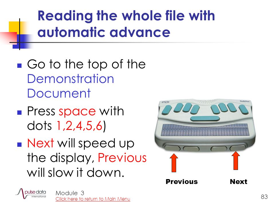 Module 83 Reading the whole file with automatic advance Go to the top of the Demonstration Document Press space with dots 1,2,4,5,6) Next will speed up the display, Previous will slow it down.