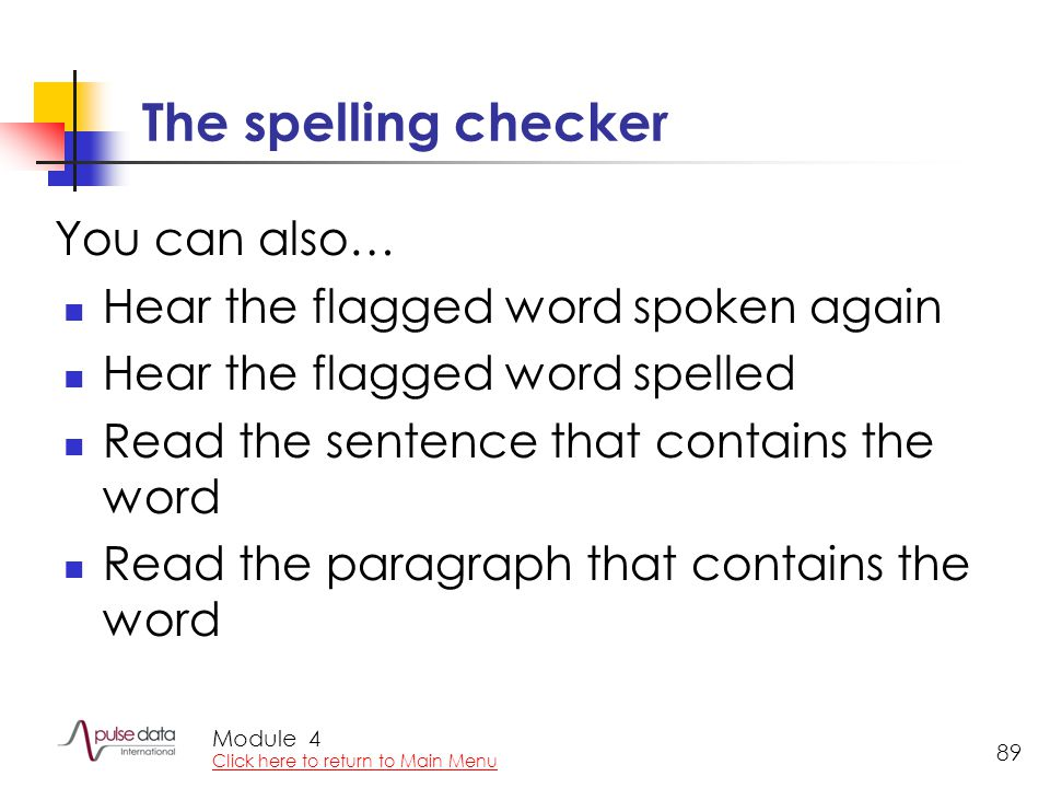 Module 89 The spelling checker Hear the flagged word spoken again Hear the flagged word spelled Read the sentence that contains the word Read the para