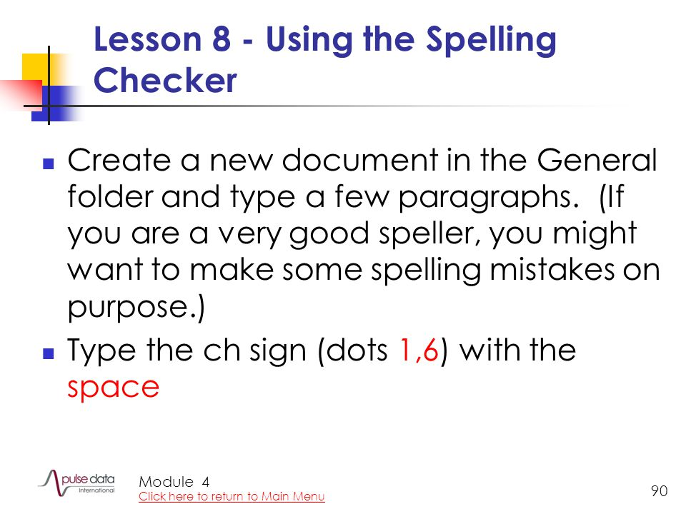 Module 90 Lesson 8 - Using the Spelling Checker Create a new document in the General folder and type a few paragraphs. (If you are a very good speller