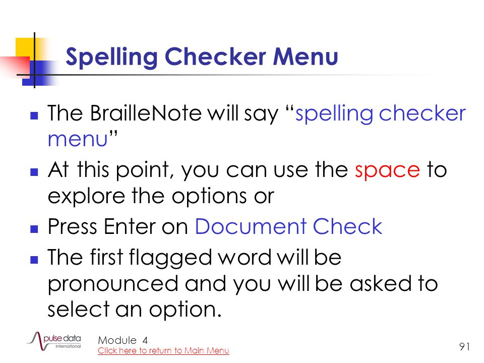 Module 91 Spelling Checker Menu The BrailleNote will say spelling checker menu At this point, you can use the space to explore the options or Press Enter on Document Check The first flagged word will be pronounced and you will be asked to select an option.