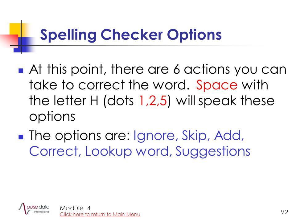 Module 92 Spelling Checker Options At this point, there are 6 actions you can take to correct the word. Space with the letter H (dots 1,2,5) will spea