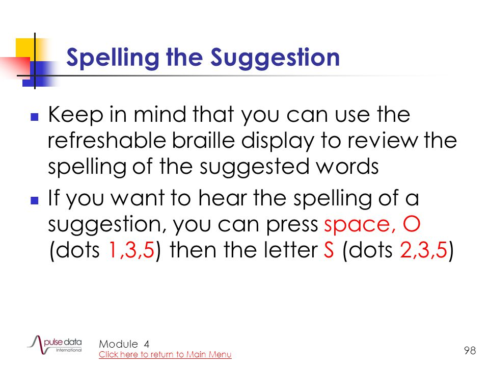 Module 98 Spelling the Suggestion Keep in mind that you can use the refreshable braille display to review the spelling of the suggested words If you want to hear the spelling of a suggestion, you can press space, O (dots 1,3,5) then the letter S (dots 2,3,5) 4 Click here to return to Main Menu