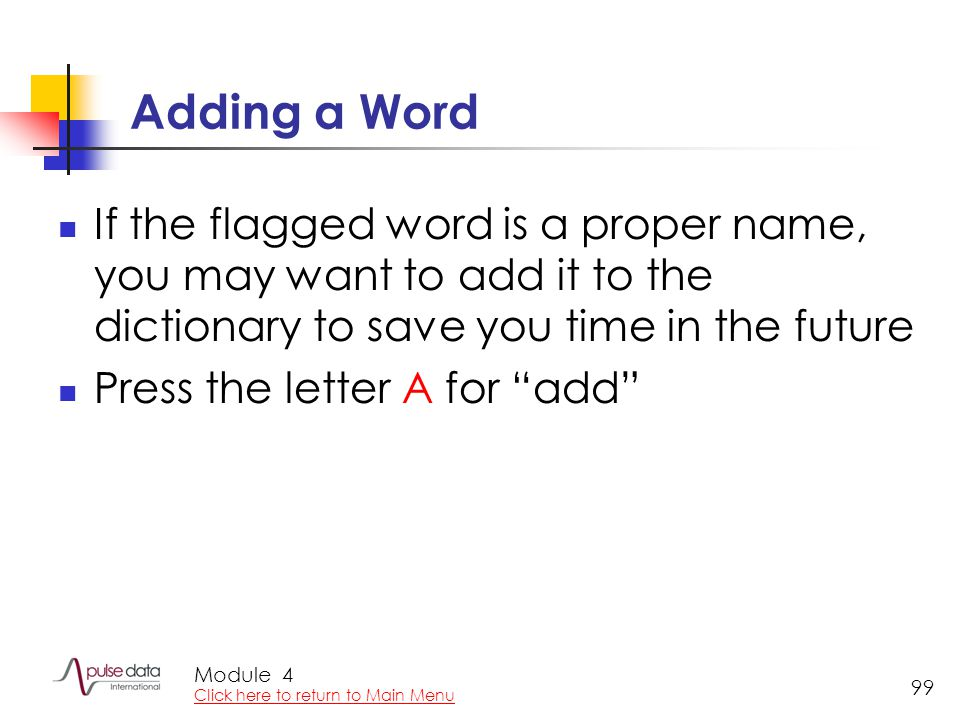 Module 99 Adding a Word If the flagged word is a proper name, you may want to add it to the dictionary to save you time in the future Press the letter A for add 4 Click here to return to Main Menu
